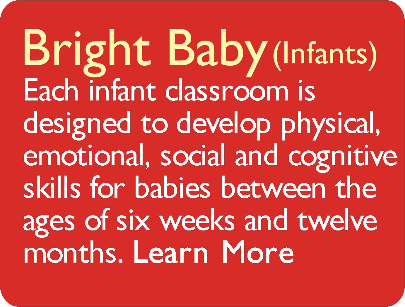 Bright Baby (Infants) Each infant classroom is designed to develop physical, emotional, social, and cognitive skills for babies between the ages of six weeks and twelve months. Learn More.