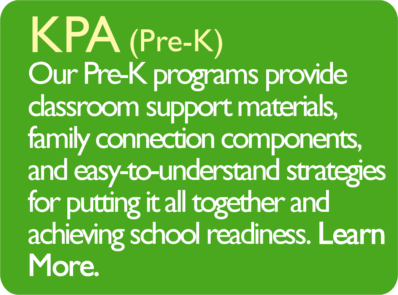 KPA (Pre-K) Our Pre-K programs provide classroom support materials, family connection components, and easy-to-understand strategies for putting it all together and achieving school readiness. Learn More.