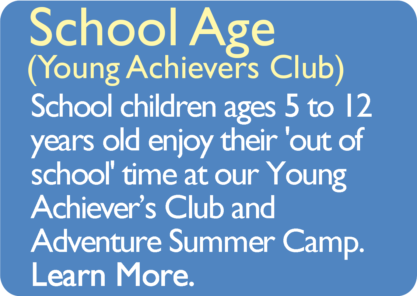 School Age (Young Achiever's Club) School children ages 5 to 12 years old enjoy their 'out of school' time at our Young Achiever's Club and Adventure Summer Camp. Learn More.
