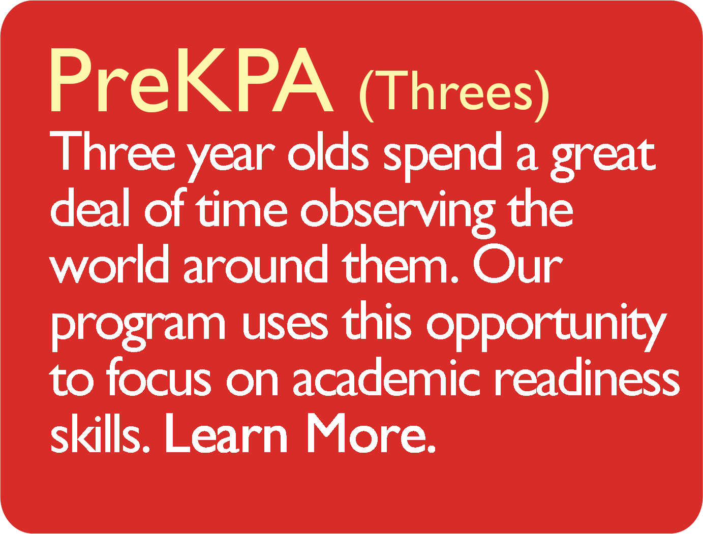 PreKPA (Threes) Three year olds spend a great deal of time observing the world around them. Our program uses this opportunity to focus on academic readiness skills. Learn More.