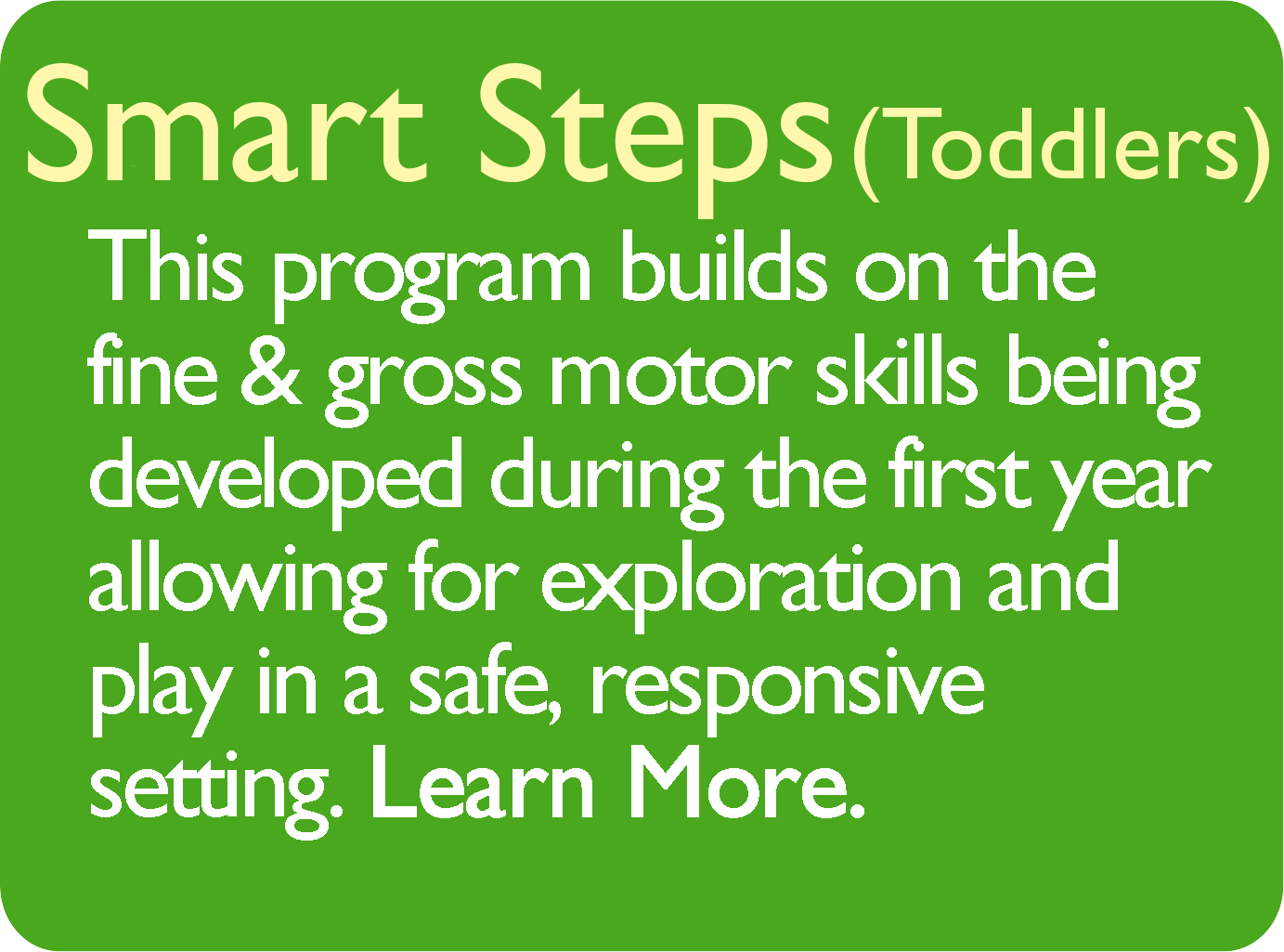 Smart Steps (Toddlers) This program builds on the fine & gross motor skills being developed during the first year allowing for exploration and play in a safe, responsive settings. Learn More.