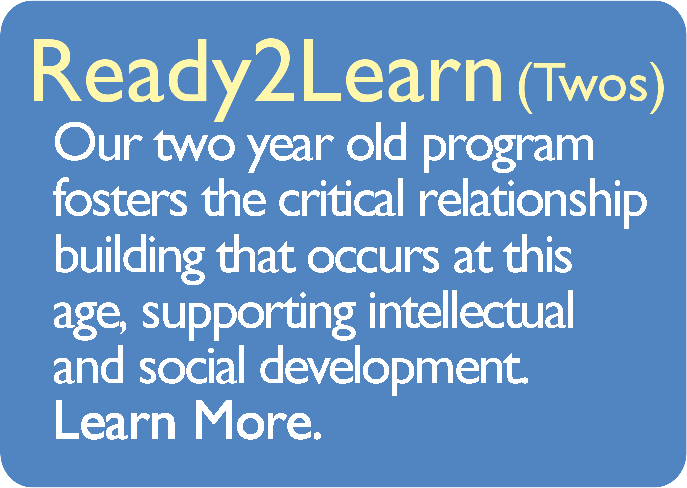 Ready2Learn (Twos) Our two year old program fosters the critical relationship building that occurs at this age, supporting intellectual and social development. Learn More.